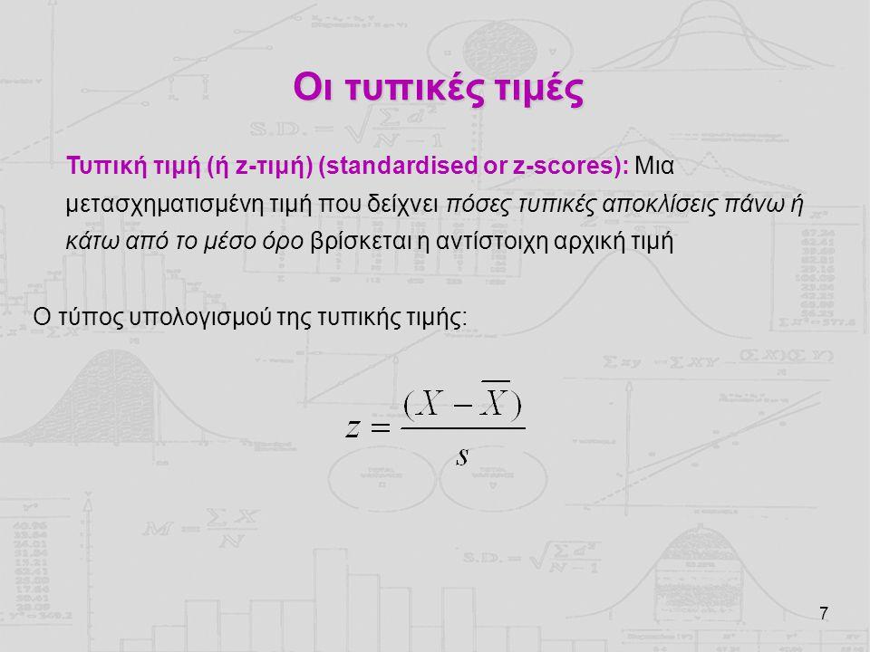7 Οι τυπικές τιμές Τυπική τιμή (ή z-τιμή) (standardised or z-scores): Μια μετασχηματισμένη τιμή που δείχνει πόσες τυπικές αποκλίσεις πάνω ή κάτω από τ