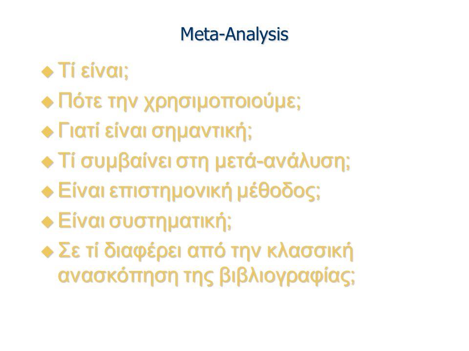 Meta-Analysis  Τί είναι;  Πότε την χρησιμοποιούμε;  Γιατί είναι σημαντική;  Τί συμβαίνει στη μετά-ανάλυση;  Είναι επιστημονική μέθοδος;  Είναι σ