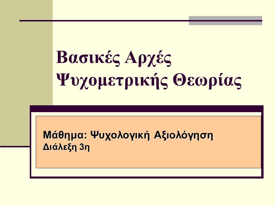 Βασικές Αρχές Ψυχομετρικής Θεωρίας Μάθημα: Ψυχολογική Αξιολόγηση Διάλεξη 3η