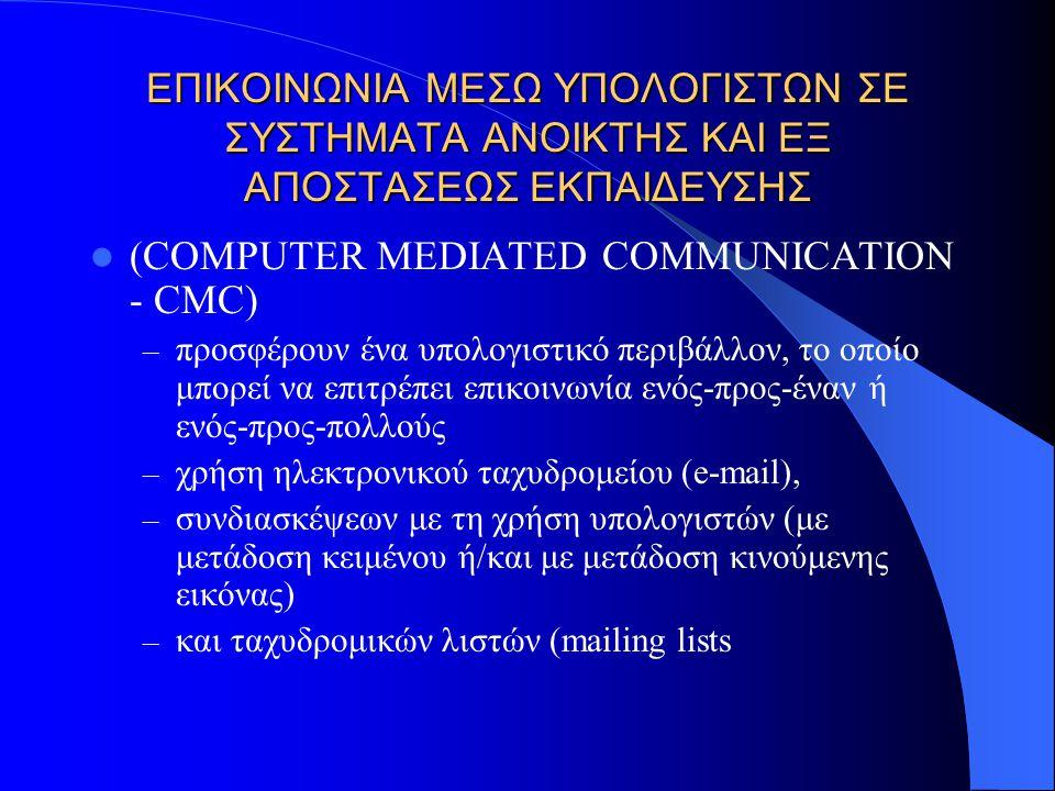 ΕΠΙΚΟΙΝΩΝΙΑ ΜΕΣΩ ΥΠΟΛΟΓΙΣΤΩΝ ΣΕ ΣΥΣΤΗΜΑΤΑ ANOIKTHΣ ΚΑΙ ΕΞ ΑΠΟΣΤΑΣΕΩΣ ΕΚΠΑΙΔΕΥΣΗΣ (COMPUTER MEDIATED COMMUNICATION - CMC) – προσφέρουν ένα υπολογιστικό περιβάλλον, το οποίο μπορεί να επιτρέπει επικοινωνία ενός-προς-έναν ή ενός-προς-πολλούς – χρήση ηλεκτρονικού ταχυδρομείου (e-mail), – συνδιασκέψεων με τη χρήση υπολογιστών (με μετάδοση κειμένου ή/και με μετάδοση κινούμενης εικόνας) – και ταχυδρομικών λιστών (mailing lists