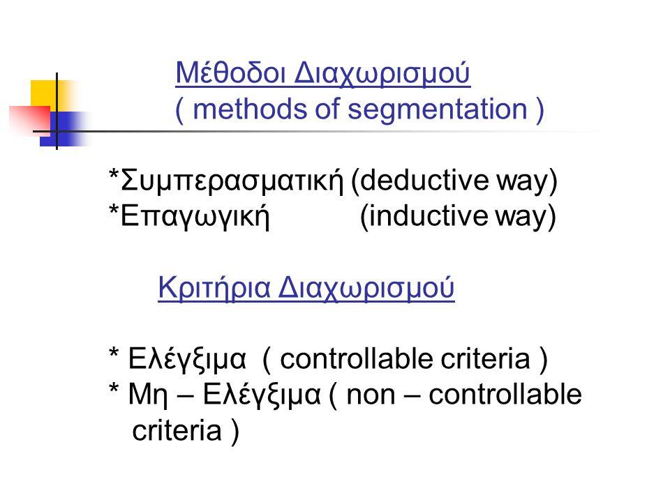 Μέθοδοι Διαχωρισμού ( methods of segmentation ) *Συμπερασματική (deductive way) *Επαγωγική (inductive way) Κριτήρια Διαχωρισμού * Ελέγξιμα ( controllable criteria ) * Μη – Ελέγξιμα ( non – controllable criteria )