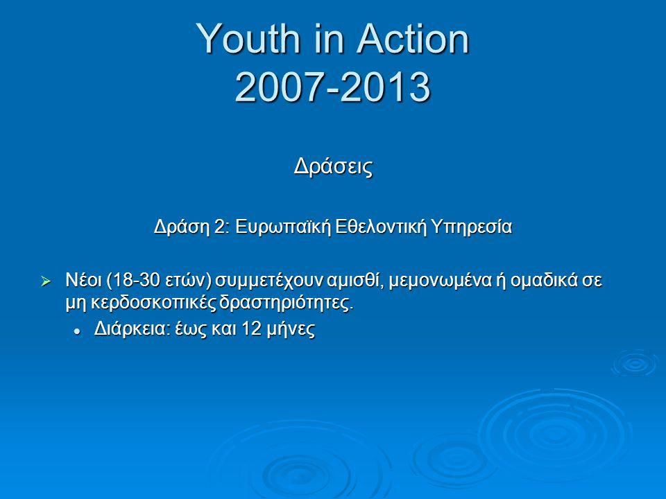 Youth in Action 2007-2013 Δράσεις Δράση 2: Ευρωπαϊκή Εθελοντική Υπηρεσία  Νέοι (18-30 ετών) συμμετέχουν αμισθί, μεμονωμένα ή ομαδικά σε μη κερδοσκοπι