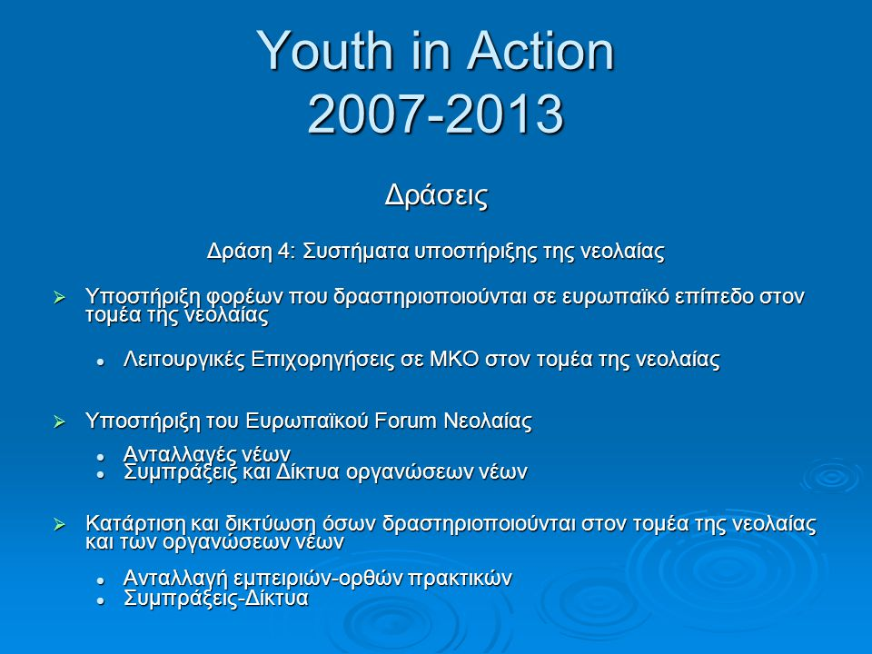 Youth in Action 2007-2013 Δράσεις Δράση 4: Συστήματα υποστήριξης της νεολαίας  Υποστήριξη φορέων που δραστηριοποιούνται σε ευρωπαϊκό επίπεδο στον τομ