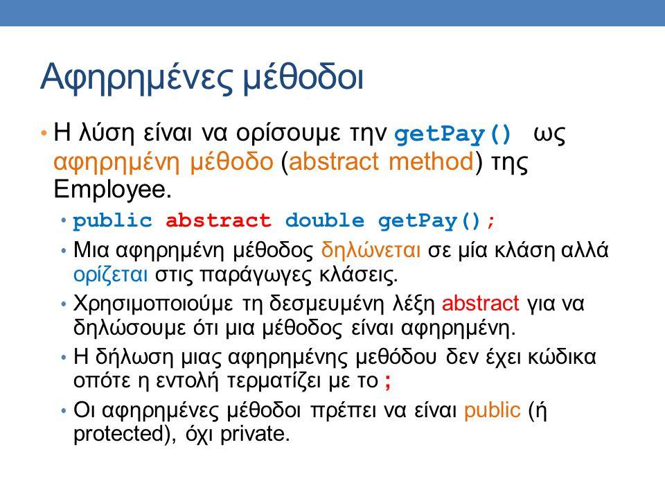 Αφηρημένες μέθοδοι Η λύση είναι να ορίσουμε την getPay() ως αφηρημένη μέθοδο (abstract method) της Employee. public abstract double getPay(); Μια αφηρ