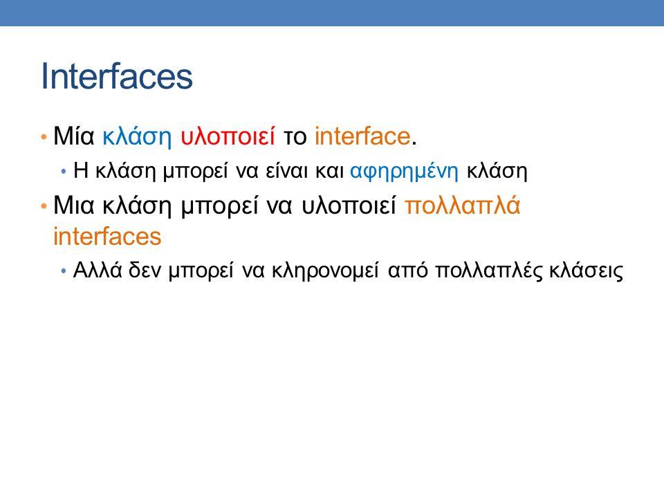 Interfaces Μία κλάση υλοποιεί το interface. Η κλάση μπορεί να είναι και αφηρημένη κλάση Μια κλάση μπορεί να υλοποιεί πολλαπλά interfaces Αλλά δεν μπορ