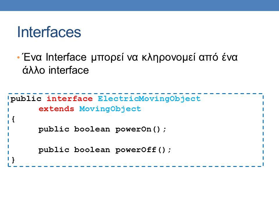 Interfaces Ένα Interface μπορεί να κληρονομεί από ένα άλλο interface public interface ElectricMovingObject extends MovingObject { public boolean power