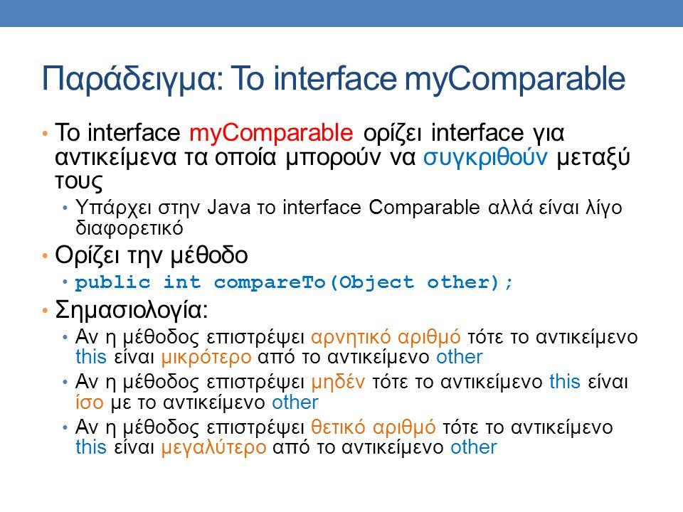 Παράδειγμα: Το interface myComparable Το interface myComparable ορίζει interface για αντικείμενα τα οποία μπορούν να συγκριθούν μεταξύ τους Υπάρχει στ