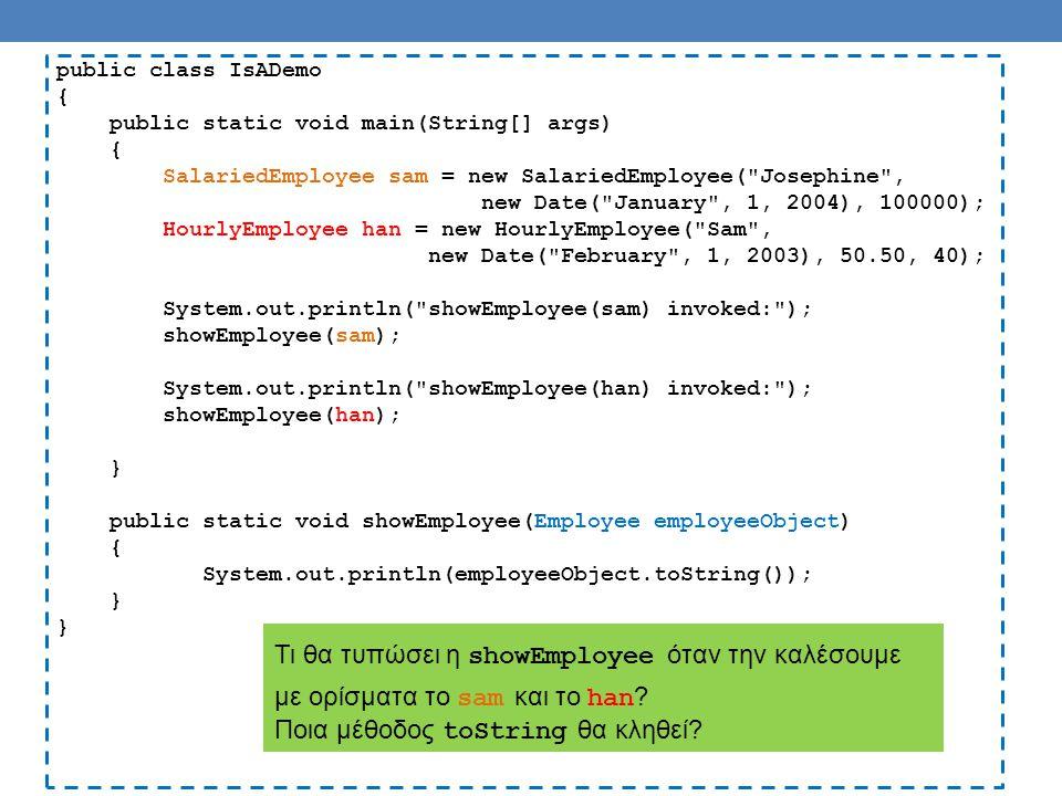 public class IsADemo { public static void main(String[] args) { SalariedEmployee sam = new SalariedEmployee( Josephine , new Date( January , 1, 2004), 100000); HourlyEmployee han = new HourlyEmployee( Sam , new Date( February , 1, 2003), 50.50, 40); System.out.println( showEmployee(sam) invoked: ); showEmployee(sam); System.out.println( showEmployee(han) invoked: ); showEmployee(han); } public static void showEmployee(Employee employeeObject) { System.out.println(employeeObject.toString()); } Θα καλέσει την toString της κλάσης του αντικειμένου που περνάμε σαν όρισμα ( HourlyEmployee ή SalariedEmployee ) και όχι την κλάση που εμφανίζεται στον ορισμό της παραμέτρου ( Employee ).
