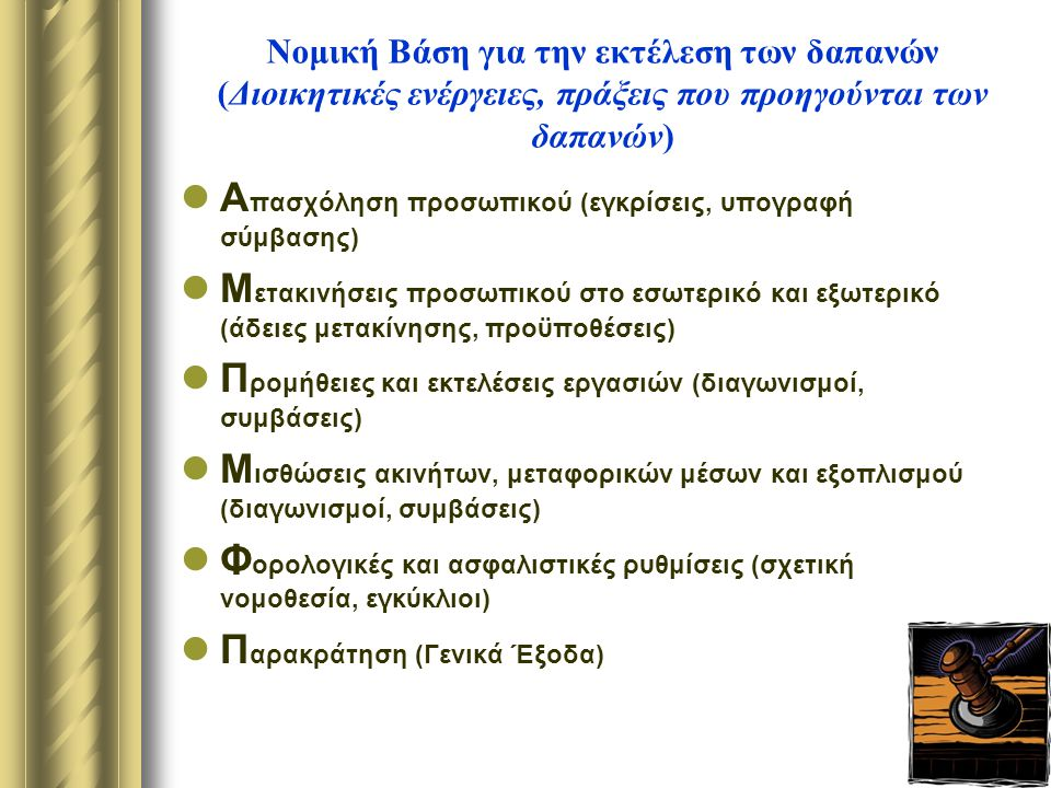Νομική Βάση για την εκτέλεση των δαπανών (Διοικητικές ενέργειες, πράξεις που προηγούνται των δαπανών) Α πασχόληση προσωπικού (εγκρίσεις, υπογραφή σύμβασης) Μ ετακινήσεις προσωπικού στο εσωτερικό και εξωτερικό (άδειες μετακίνησης, προϋποθέσεις) Π ρομήθειες και εκτελέσεις εργασιών (διαγωνισμοί, συμβάσεις) Μ ισθώσεις ακινήτων, μεταφορικών μέσων και εξοπλισμού (διαγωνισμοί, συμβάσεις) Φ ορολογικές και ασφαλιστικές ρυθμίσεις (σχετική νομοθεσία, εγκύκλιοι) Π αρακράτηση (Γενικά Έξοδα)