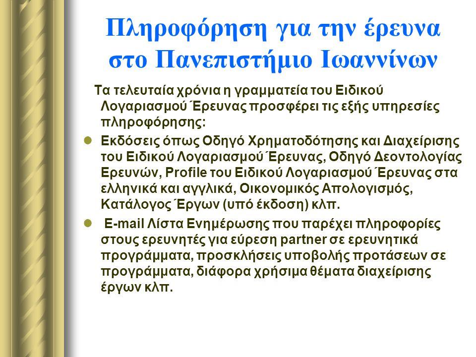 Πληροφόρηση για την έρευνα στο Πανεπιστήμιο Ιωαννίνων Τα τελευταία χρόνια η γραμματεία του Ειδικού Λογαριασμού Έρευνας προσφέρει τις εξής υπηρεσίες πληροφόρησης: Εκδόσεις όπως Οδηγό Χρηματοδότησης και Διαχείρισης του Ειδικού Λογαριασμού Έρευνας, Οδηγό Δεοντολογίας Ερευνών, Profile του Ειδικού Λογαριασμού Έρευνας στα ελληνικά και αγγλικά, Οικονομικός Απολογισμός, Κατάλογος Έργων (υπό έκδοση) κλπ.
