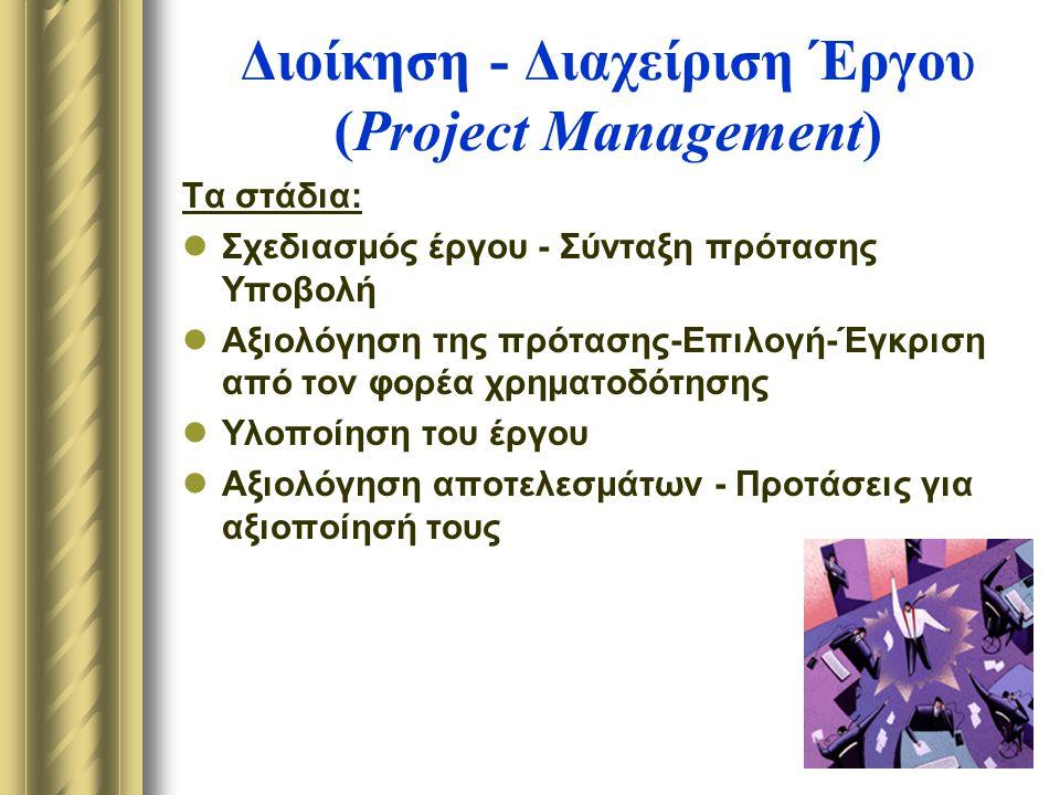 Διοίκηση - Διαχείριση Έργου (Project Management) Τα στάδια: Σχεδιασμός έργου - Σύνταξη πρότασης Υποβολή Αξιολόγηση της πρότασης-Επιλογή-Έγκριση από τον φορέα χρηματοδότησης Υλοποίηση του έργου Αξιολόγηση αποτελεσμάτων - Προτάσεις για αξιοποίησή τους