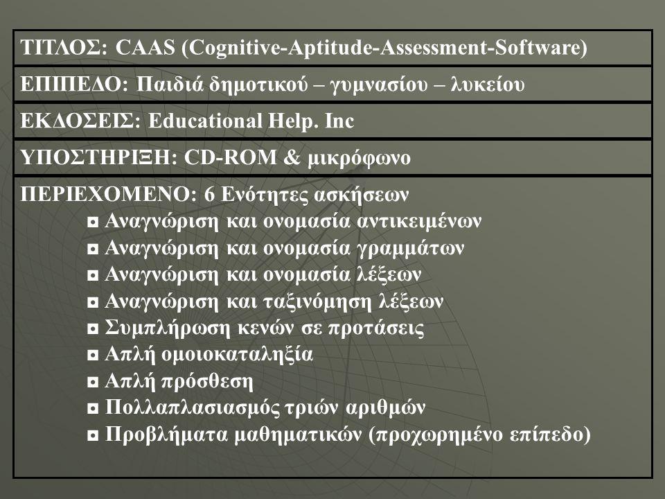 ΤΙΤΛΟΣ: CAAS (Cognitive-Aptitude-Assessment-Software) ΕΠΙΠΕΔΟ: Παιδιά δημοτικού – γυμνασίου – λυκείου ΕΚΔΟΣΕΙΣ: Educational Help.