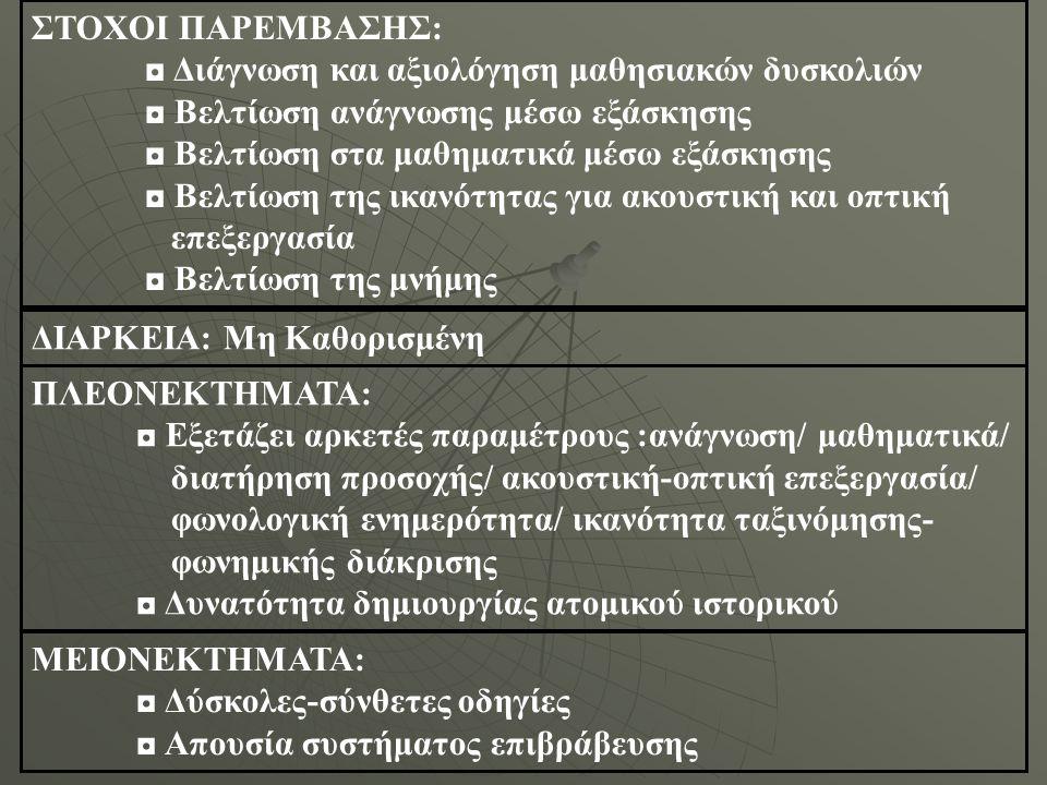 ◘ Μη-αυτόματη βαθμολόγηση: είναι απαραίτητη η παρουσία αξιολογητή (πιθανότητα σφάλματος κατά την αξιολόγηση) ◘ Μεγάλος όγκος πληροφορίας ◘ Η αξιολόγηση γίνεται μπροστά στον εξεταζόμενο ◘ Απαιτεί αρκετό χρόνο για την εφαρμογή του ΠΑΡΑΤΗΡΗΣΕΙΣ: Περιέχει κάποια θετικά βοηθητικά στοιχεία για παιδιά με μαθησιακές δυσκολίες, ωστόσο η παρούσα μορφή του εν λόγω λογισμικού (μη εκμετάλλευση των πολυμέσων) καθιστά μη αναγκαία τη χρήση του λογισμικού στα πλαίσια του σχολικού προγράμματος ως συμπληρωματικό εκπαιδευτικό εργαλείο ΑΛΛΑ ΚΡΙΤΗΡΙΑ:  Επάρκεια όσον αφορά τους στόχους Προσαρμοσμένο στο επίπεδο για το οποίο προορίζεται  Παρουσίαση – περιβάλλον ασκήσεων  Επιτρέπει άνετη παρακολούθηση