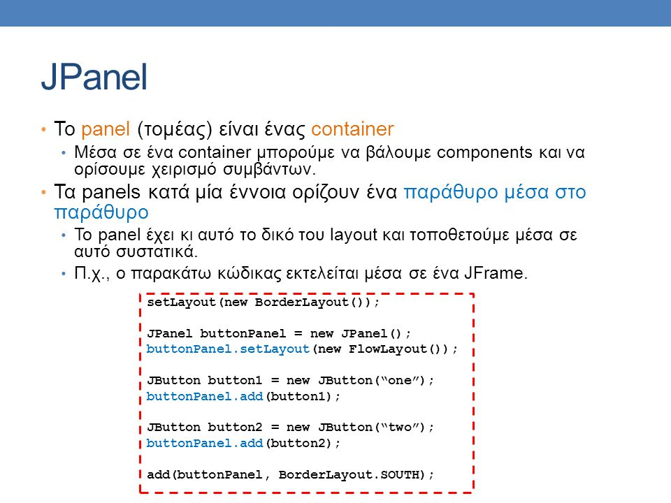 JPanel To panel (τομέας) είναι ένας container Μέσα σε ένα container μπορούμε να βάλουμε components και να ορίσουμε χειρισμό συμβάντων.