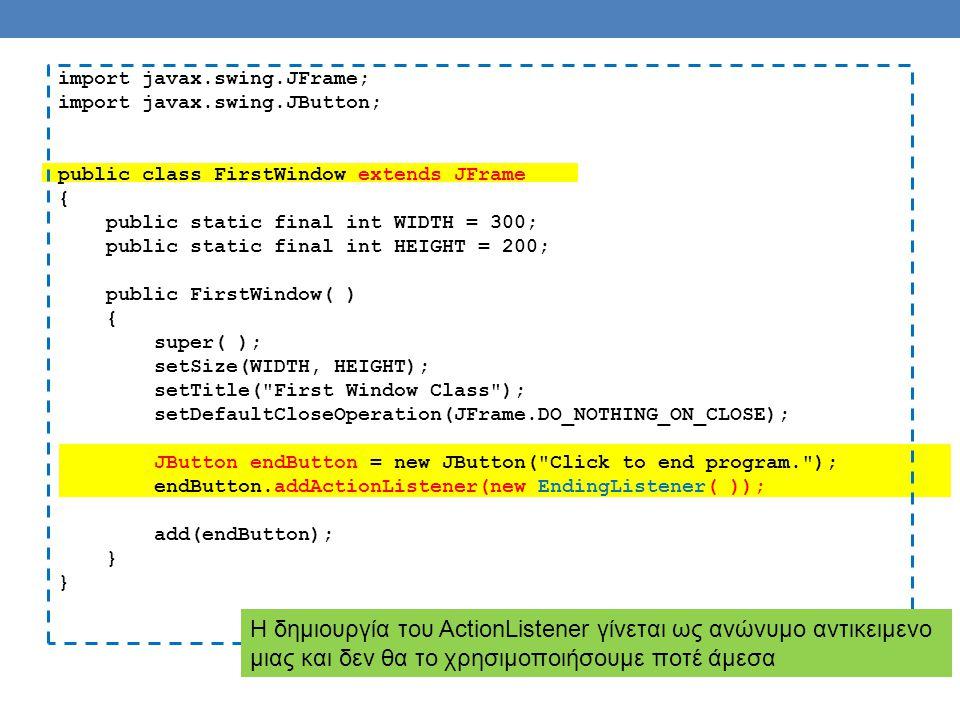 import javax.swing.JFrame; import javax.swing.JButton; public class FirstWindow extends JFrame { public static final int WIDTH = 300; public static final int HEIGHT = 200; public FirstWindow( ) { super( ); setSize(WIDTH, HEIGHT); setTitle( First Window Class ); setDefaultCloseOperation(JFrame.DO_NOTHING_ON_CLOSE); JButton endButton = new JButton( Click to end program. ); endButton.addActionListener(new EndingListener( )); add(endButton); } Η δημιουργία του ActionListener γίνεται ως ανώνυμο αντικειμενο μιας και δεν θα το χρησιμοποιήσουμε ποτέ άμεσα