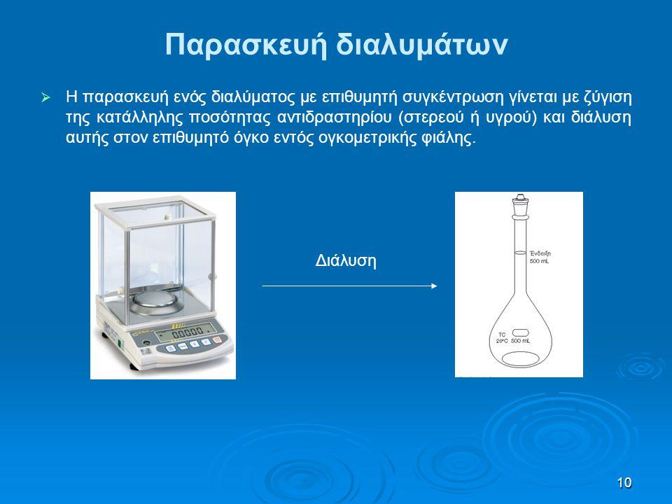 10 Παρασκευή διαλυμάτων   Η παρασκευή ενός διαλύματος με επιθυμητή συγκέντρωση γίνεται με ζύγιση της κατάλληλης ποσότητας αντιδραστηρίου (στερεού ή