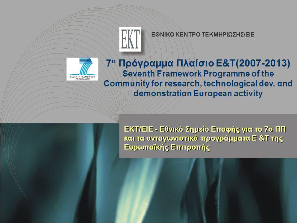ΕΚΤ/ΕΙΕ - Εθνικό Σημείο Επαφής για το 7ο ΠΠ και τα ανταγωνιστικά προγράμματα Ε &Τ της Ευρωπαϊκής Επιτροπής 7 ο Πρόγραμμα Πλαίσιο Ε&Τ(2007-2013) Seventh Framework Programme of the Community for research, technological dev.