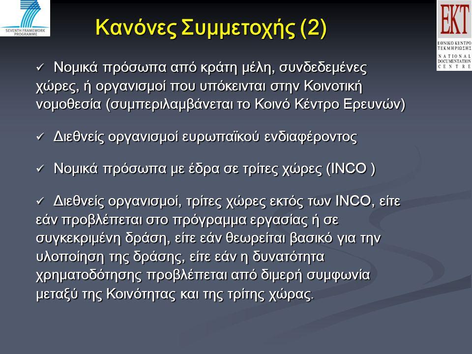 Κανόνες Συμμετοχής (2)  Νομικά πρόσωπα από κράτη μέλη, συνδεδεμένες Νομικά πρόσωπα από κράτη μέλη, συνδεδεμένες χώρες, ή οργανισμοί που υπόκεινται στην Κοινοτική νομοθεσία (συμπεριλαμβάνεται το Κοινό Κέντρο Ερευνών) Διεθνείς οργανισμοί ευρωπαϊκού ενδιαφέροντος Διεθνείς οργανισμοί ευρωπαϊκού ενδιαφέροντος Νομικά πρόσωπα με έδρα σε τρίτες χώρες (INCO ) Νομικά πρόσωπα με έδρα σε τρίτες χώρες (INCO ) Διεθνείς οργανισμοί, τρίτες χώρες εκτός των INCO, είτε Διεθνείς οργανισμοί, τρίτες χώρες εκτός των INCO, είτε εάν προβλέπεται στο πρόγραμμα εργασίας ή σε συγκεκριμένη δράση, είτε εάν θεωρείται βασικό για την υλοποίηση της δράσης, είτε εάν η δυνατότητα χρηματοδότησης προβλέπεται από διμερή συμφωνία μεταξύ της Κοινότητας και της τρίτης χώρας.