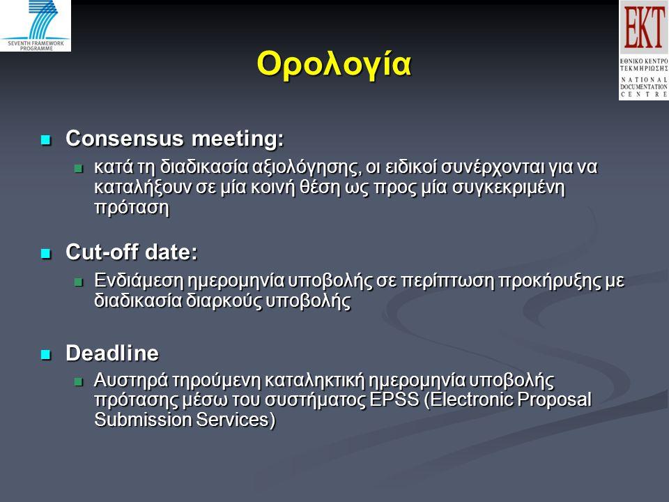 Ορολογία Consensus meeting: Consensus meeting: κατά τη διαδικασία αξιολόγησης, οι ειδικοί συνέρχονται για να καταλήξουν σε μία κοινή θέση ως προς μία συγκεκριμένη πρόταση κατά τη διαδικασία αξιολόγησης, οι ειδικοί συνέρχονται για να καταλήξουν σε μία κοινή θέση ως προς μία συγκεκριμένη πρόταση Cut-off date: Cut-off date: Ενδιάμεση ημερομηνία υποβολής σε περίπτωση προκήρυξης με διαδικασία διαρκούς υποβολής Ενδιάμεση ημερομηνία υποβολής σε περίπτωση προκήρυξης με διαδικασία διαρκούς υποβολής Deadline Deadline Αυστηρά τηρούμενη καταληκτική ημερομηνία υποβολής πρότασης μέσω του συστήματος EPSS (Electronic Proposal Submission Services) Αυστηρά τηρούμενη καταληκτική ημερομηνία υποβολής πρότασης μέσω του συστήματος EPSS (Electronic Proposal Submission Services)