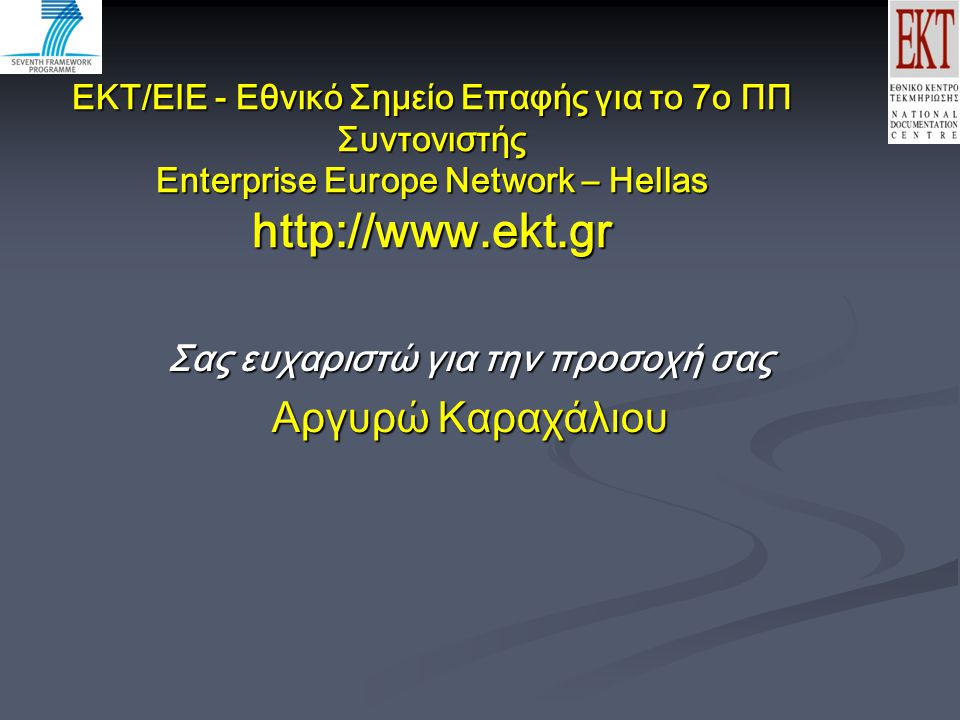 EKT/EIE - Εθνικό Σημείο Επαφής για το 7ο ΠΠ Συντονιστής Enterprise Europe Network – Hellas http://www.ekt.gr Σας ευχαριστώ για την προσοχή σας Αργυρώ Καραχάλιου