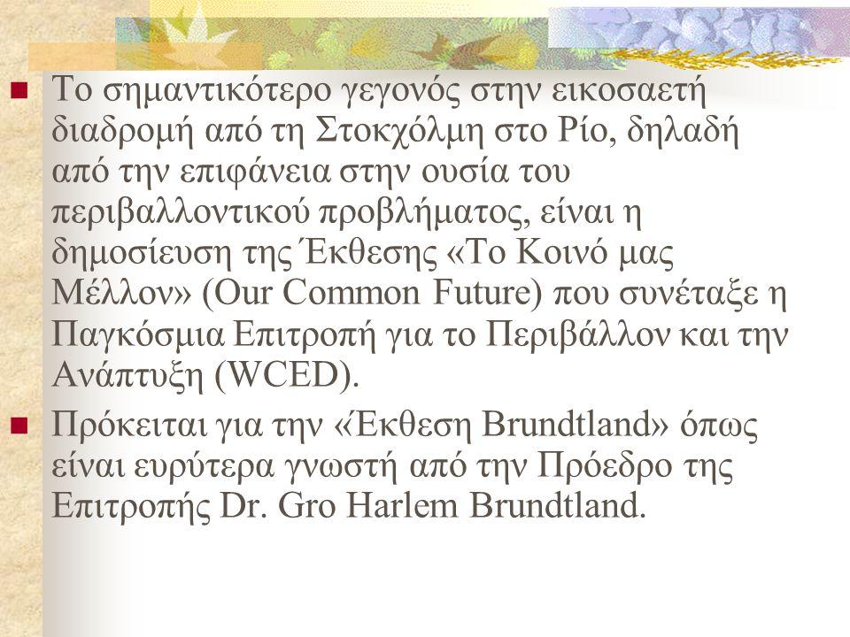 Το σημαντικότερο γεγονός στην εικοσαετή διαδρομή από τη Στοκχόλμη στο Ρίο, δηλαδή από την επιφάνεια στην ουσία του περιβαλλοντικού προβλήματος, είναι η δημοσίευση της Έκθεσης «Το Κοινό μας Μέλλον» (Our Common Future) που συνέταξε η Παγκόσμια Επιτροπή για το Περιβάλλον και την Ανάπτυξη (WCED).