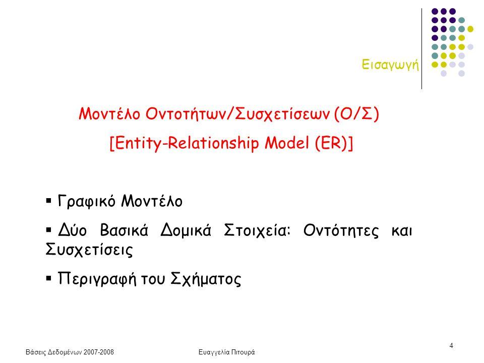 Βάσεις Δεδομένων 2007-2008Ευαγγελία Πιτουρά 4 Εισαγωγή Μοντέλο Οντοτήτων/Συσχετίσεων (Ο/Σ) [Entity-Relationship Model (ER)]  Γραφικό Μοντέλο  Δύο Βα