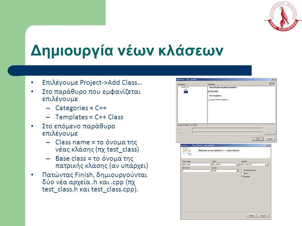 Δημιουργία νέων κλάσεων Επιλέγουμε Project->Add Class… Στο παράθυρο που εμφανίζεται επιλέγουμε – Categories = C++ – Templates = C++ Class Στο επόμενο παράθυρο επιλέγουμε – Class name = το όνομα της νέας κλάσης (πχ test_class) – Base class = το όνομα της πατρικής κλάσης (αν υπάρχει) Πατώντας Finish, δημιουργούνται δύο νέα αρχεία.h και.cpp (πχ test_class.h και test_class.cpp).