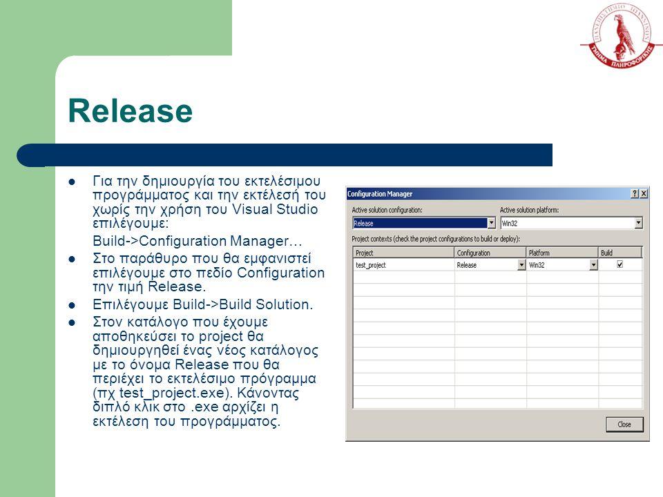 Release Για την δημιουργία του εκτελέσιμου προγράμματος και την εκτέλεσή του χωρίς την χρήση του Visual Studio επιλέγουμε: Build->Configuration Manager… Στο παράθυρο που θα εμφανιστεί επιλέγουμε στο πεδίο Configuration την τιμή Release.