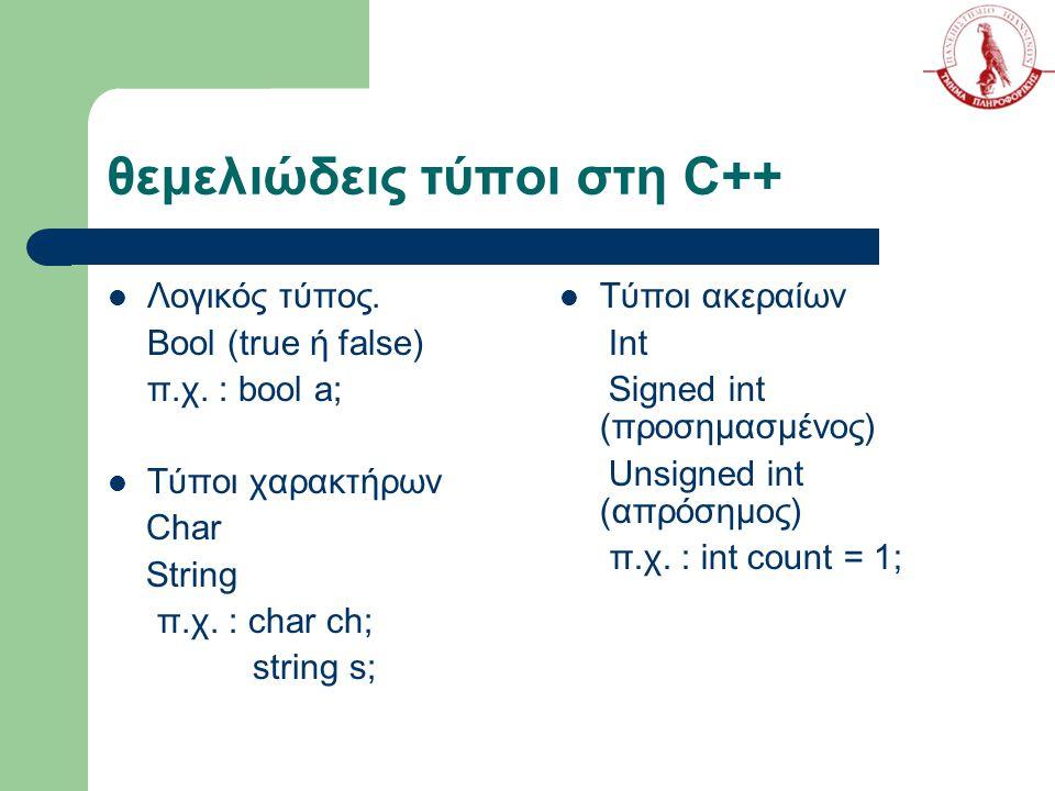 θεμελιώδεις τύποι στη C++ Λογικός τύπος. Bool (true ή false) π.χ. : bool a; Τύποι χαρακτήρων Char String π.χ. : char ch; string s; Τύποι ακεραίων Int