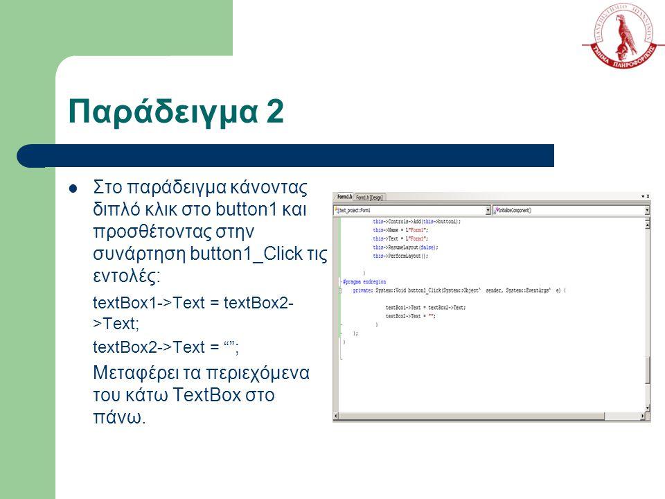 Παράδειγμα 2 Στο παράδειγμα κάνοντας διπλό κλικ στο button1 και προσθέτοντας στην συνάρτηση button1_Click τις εντολές: textBox1->Text = textBox2- >Text; textBox2->Text = ; Μεταφέρει τα περιεχόμενα του κάτω TextBox στο πάνω.