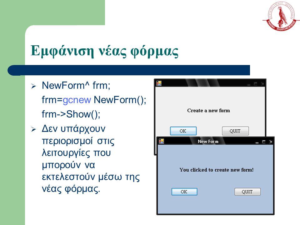 Εμφάνιση νέας φόρμας  NewForm^ frm; frm=gcnew NewForm(); frm->Show();  Δεν υπάρχουν περιορισμοί στις λειτουργίες που μπορούν να εκτελεστούν μέσω της νέας φόρμας.