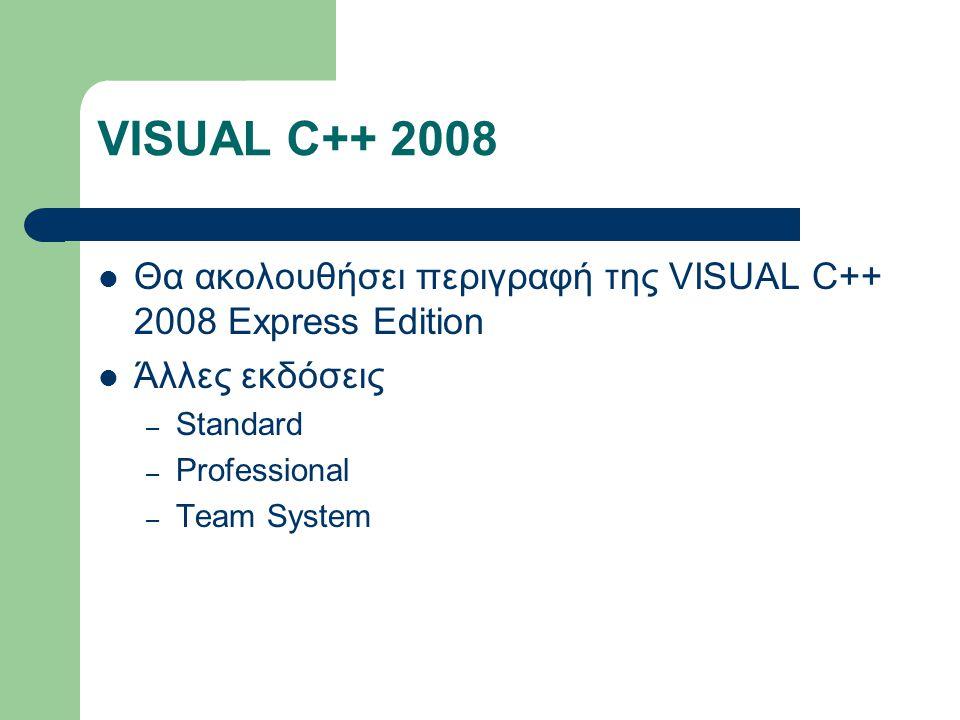 VISUAL C++ 2008 Θα ακολουθήσει περιγραφή της VISUAL C++ 2008 Express Edition Άλλες εκδόσεις – Standard – Professional – Team System