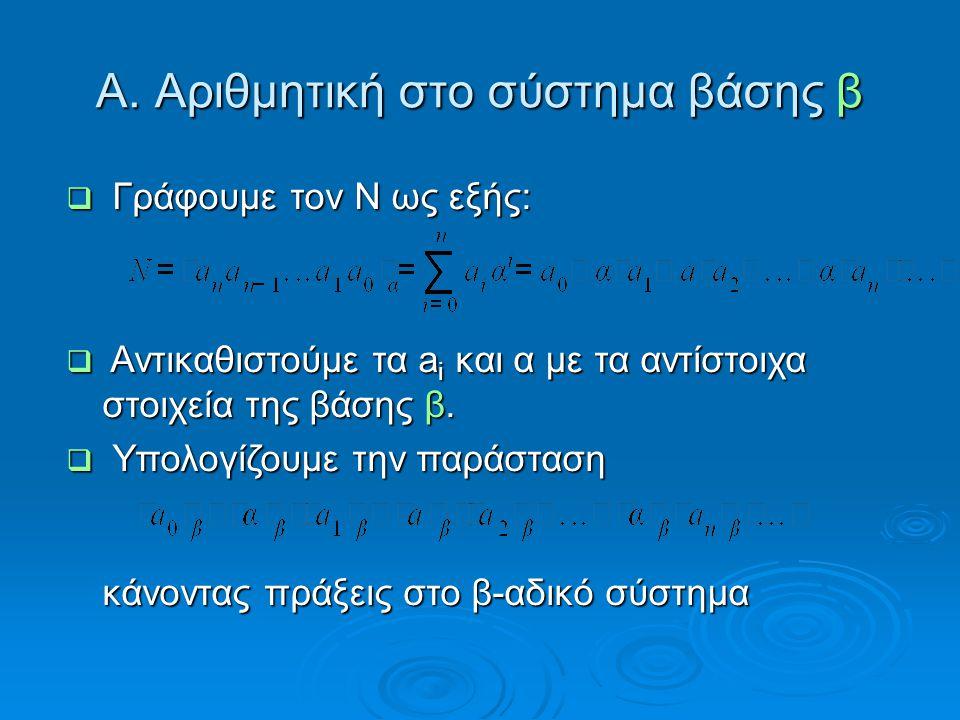 Α. Αριθμητική στο σύστημα βάσης β  Γράφουμε τον Ν ως εξής:  Αντικαθιστούμε τα a i και α με τα αντίστοιχα στοιχεία της βάσης β.  Υπολογίζουμε την πα