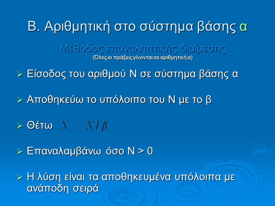 Β. Αριθμητική στο σύστημα βάσης α  Είσοδος του αριθμού Ν σε σύστημα βάσης α  Αποθηκεύω το υπόλοιπο του Ν με το β  Θέτω  Επαναλαμβάνω όσο Ν > 0  Η