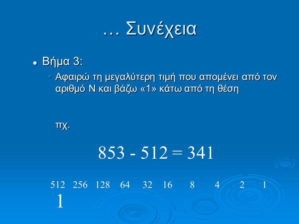 Βήμα 3: Βήμα 3: Αφαιρώ τη μεγαλύτερη τιμή που απομένει από τον αριθμό Ν και βάζω «1» κάτω από τη θέση πχ.Αφαιρώ τη μεγαλύτερη τιμή που απομένει από τον αριθμό Ν και βάζω «1» κάτω από τη θέση πχ.
