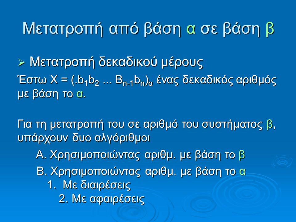 Μετατροπή από βάση α σε βάση β  Μετατροπή δεκαδικού μέρους Έστω Χ = (.b 1 b 2... B n-1 b n ) α ένας δεκαδικός αριθμός με βάση το α. Για τη μετατροπή