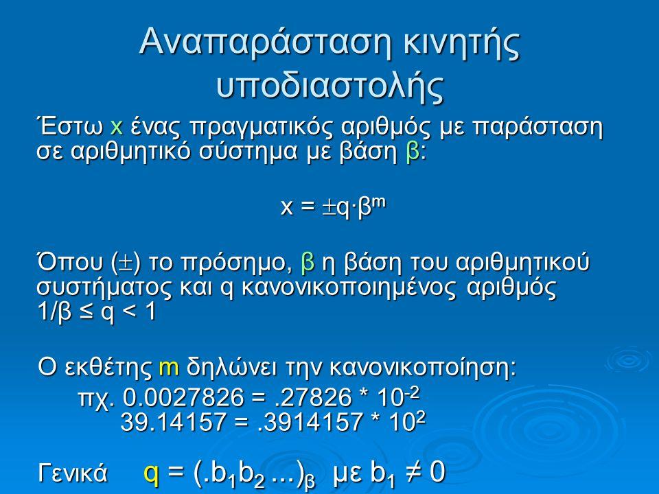 Αναπαράσταση κινητής υποδιαστολής Έστω x ένας πραγματικός αριθμός με παράσταση σε αριθμητικό σύστημα με βάση β: x =  q·β m Όπου (  ) το πρόσημο, β η βάση του αριθμητικού συστήματος και q κανονικοποιημένος αριθμός 1/β ≤ q < 1 Ο εκθέτης m δηλώνει την κανονικοποίηση: πχ.
