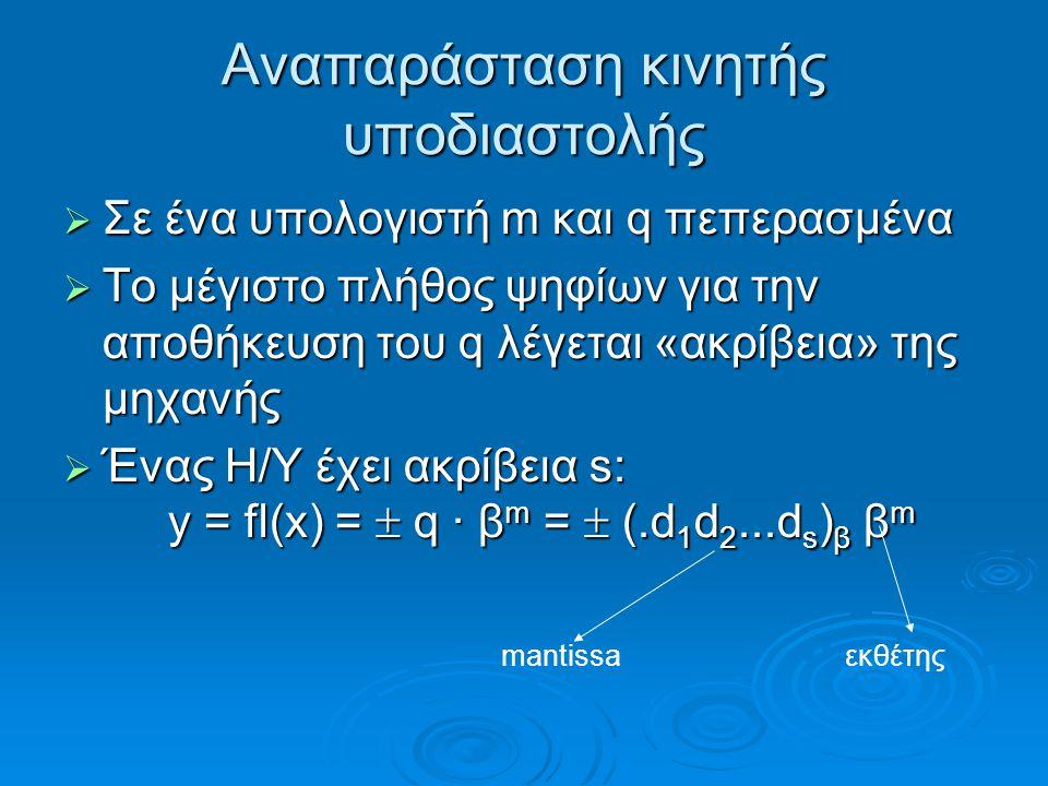 Αναπαράσταση κινητής υποδιαστολής  Σε ένα υπολογιστή m και q πεπερασμένα  Το μέγιστο πλήθος ψηφίων για την αποθήκευση του q λέγεται «ακρίβεια» της μηχανής  Ένας Η/Υ έχει ακρίβεια s: y = fl(x) =  q · β m =  (.d 1 d 2...d s ) β β m mantissa εκθέτης