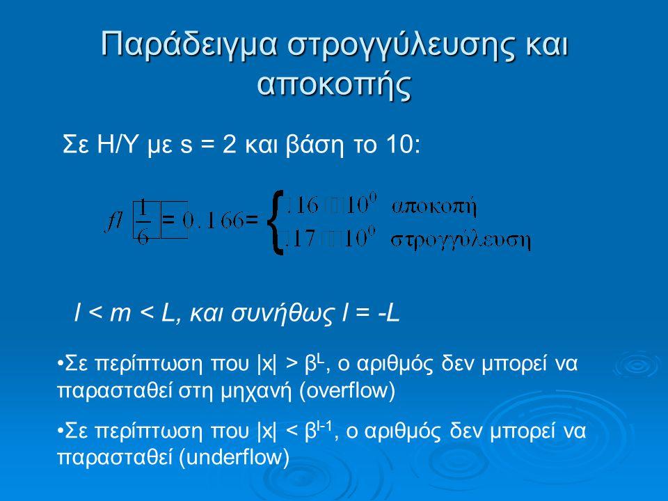 Παράδειγμα στρογγύλευσης και αποκοπής Σε περίπτωση που |x| > β L, o αριθμός δεν μπορεί να παρασταθεί στη μηχανή (overflow) Σε περίπτωση που |x| < β l-1, ο αριθμός δεν μπορεί να παρασταθεί (underflow) Σε Η/Υ με s = 2 και βάση το 10: l < m < L, και συνήθως l = -L