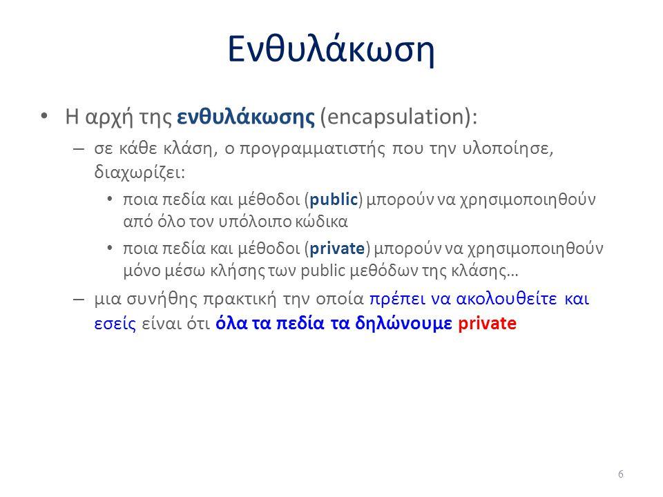 Ενθυλάκωση Η αρχή της ενθυλάκωσης (encapsulation): – σε κάθε κλάση, ο προγραμματιστής που την υλοποίησε, διαχωρίζει: ποια πεδία και μέθοδοι (public) μ