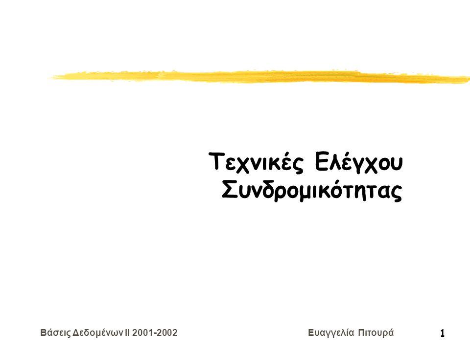 Βάσεις Δεδομένων II 2001-2002 Ευαγγελία Πιτουρά 12 Επανάληψη: Σειριοποιησιμότητα  Σειριακά Χρονοπρογράμματα: χρονοπρογράμματα που δεν διαπλέκουν πράξεις διαφορετικών δοσοληψιών (οι πράξεις κάθε δοσοληψίας εκτελούνται διαδοχικά, χωρίς παρεμβολή πράξεων από άλλη δοσοληψία) Ένα σειριακό χρονοπρόγραμμα είναι σωστό Παρατήρηση: Αν κάθε δοσοληψία διατηρεί τη συνέπεια, τότε κάθε σειριακό χρονοπρόγραμμα διατηρεί τη συνέπεια S: R 1 (X) W 1 (X) R 1 (Y) W 1 (Y) C 1 R 2 (X) W 2 (X) C 2