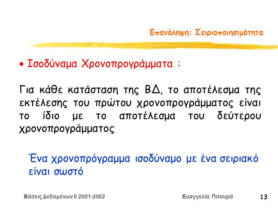 Βάσεις Δεδομένων II 2001-2002 Ευαγγελία Πιτουρά 13 Επανάληψη: Σειριοποιησιμότητα  Ισοδύναμα Χρονοπρογράμματα : Για κάθε κατάσταση της ΒΔ, το αποτέλεσ