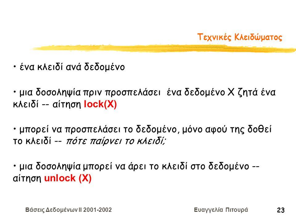 Βάσεις Δεδομένων II 2001-2002 Ευαγγελία Πιτουρά 23 Τεχνικές Κλειδώματος ένα κλειδί ανά δεδομένο μια δοσοληψία πριν προσπελάσει ένα δεδομένο Χ ζητά ένα