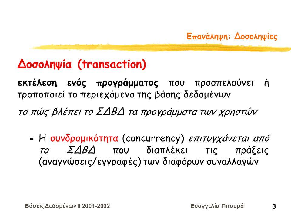 Βάσεις Δεδομένων II 2001-2002 Ευαγγελία Πιτουρά 4 Επανάληψη: Δοσοληψίες Δοσοληψία (transaction) Ένα πρόγραμμα χρήστη μπορεί να εκτελεί πολλές λειτουργίες στα δεδομένα που ανακτεί από τη ΒΔ, αλλά το ΣΔΒΔ ενδιαφέρεται μόνο για τα δεδομένα που διαβάζονται/γράφονται στη ΒΔ Ανάγνωση(Χ) - R(X) Εγγραφή(Χ) - W(X)
