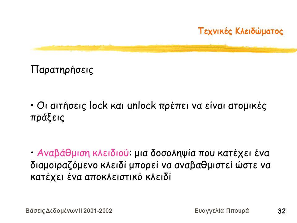 Βάσεις Δεδομένων II 2001-2002 Ευαγγελία Πιτουρά 32 Τεχνικές Κλειδώματος Παρατηρήσεις Οι αιτήσεις lock και unlock πρέπει να είναι ατομικές πράξεις Αναβ