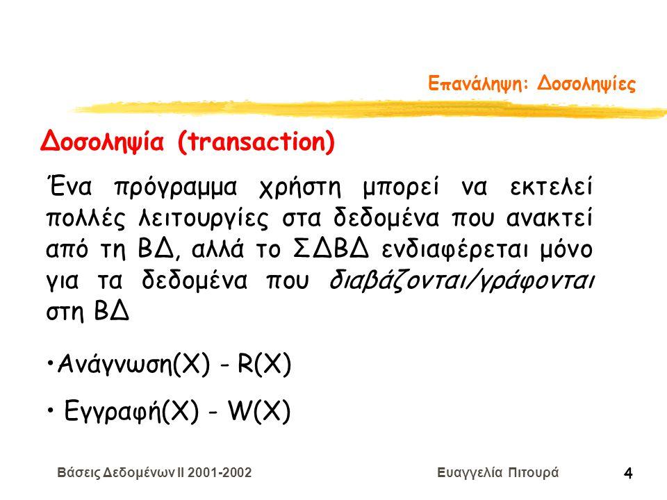 Βάσεις Δεδομένων II 2001-2002 Ευαγγελία Πιτουρά 45 Διάταξη Χρονοσημάτων Η δοσοληψία T με ΧΣ(Τ) εκτελεί μια πράξη ανάγνωσης R(X) Αν ΧΣ(Τ) < ΧΣE(Χ) (αυτό παραβιάζει τη διάταξη) η Τ ακυρώνεται, μπορεί να ξαναρχίσει αλλά με μεγαλύτερο χρονόσημα (γιατί;) Αν ΧΣ(Τ) > ΧΣE(Χ) η ανάγνωση είναι επιτρεπτή θέσε το ΧΣΑ(Χ) = max{XΣA(T), ΧΣ(ΤΑ)} Οι αλλαγές στο ΧΣΑ(Χ) πρέπει να γράφονται στο δίσκο.