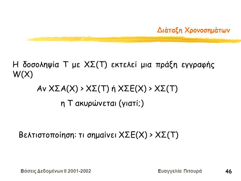 Βάσεις Δεδομένων II 2001-2002 Ευαγγελία Πιτουρά 46 Διάταξη Χρονοσημάτων Η δοσοληψία T με ΧΣ(Τ) εκτελεί μια πράξη εγγραφής W(X) Αν ΧΣΑ(Χ) > ΧΣ(Τ) ή ΧΣΕ