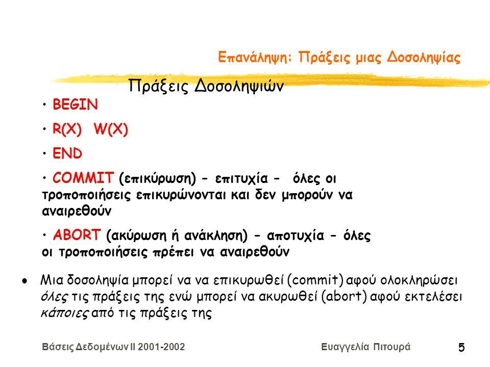 Βάσεις Δεδομένων II 2001-2002 Ευαγγελία Πιτουρά 6 Επανάληψη: Επιθυμητές Ιδιότητες μιας Δοσοληψίας Α tomicity (ατομικότητα) - είτε όλες οι πράξεις είτε καμία C onsistency (συνέπεια) - διατήρηση συνέπειας της ΒΔ I solation (απομόνωση) - δεν αποκαλύπτει ενδιάμεσα αποτελέσματα D urability (μονιμότητα ή διάρκεια) - μετά την επικύρωση μιας δοσοληψίας οι αλλαγές δεν είναι δυνατόν να χαθούν Ιδιότητες Δοσοληψιών