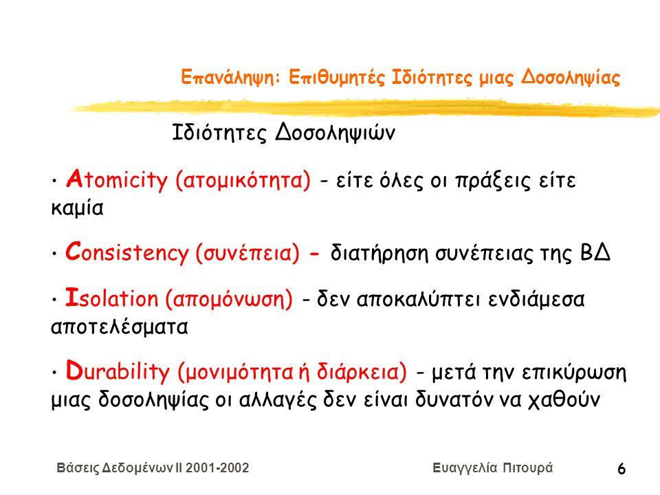Βάσεις Δεδομένων II 2001-2002 Ευαγγελία Πιτουρά 7 Επανάληψη: Επιθυμητές Ιδιότητες μιας Δοσοληψίας Αtomicity (ατομικότητα) ΤΕΧΝΙΚΕΣ ΑΝΑΚΑΜΨΕΙΣ Consistency (συνέπεια) ΥΠΕΥΘΥΝΟΤΗΤΑ ΤΟΥ ΠΡΟΓΡΑΜΜΑΤΙΣΤΗ Isolation (απομόνωση) ΕΛΕΓΧΟΣ ΣΥΝΔΡΟΜΙΚΟΤΗΤΑΣ Durability (μονιμότητα ή διάρκεια) ΤΕΧΝΙΚΕΣ ΑΝΑΚΑΜΨΕΙΣ