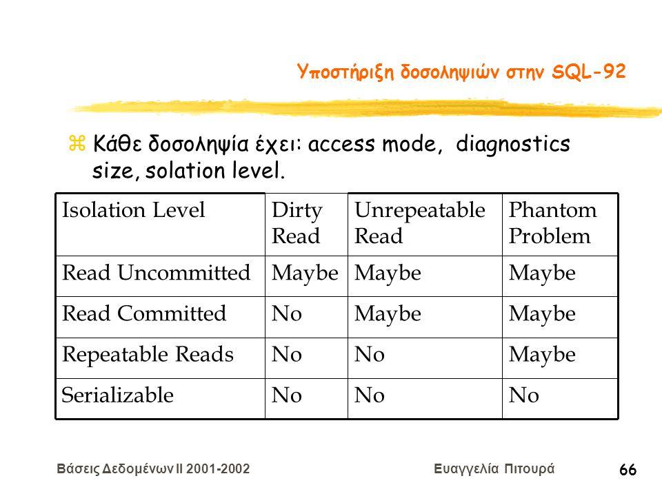 Βάσεις Δεδομένων II 2001-2002 Ευαγγελία Πιτουρά 66 Υποστήριξη δοσοληψιών στην SQL-92 zΚάθε δοσοληψία έχει: access mode, diagnostics size, solation lev